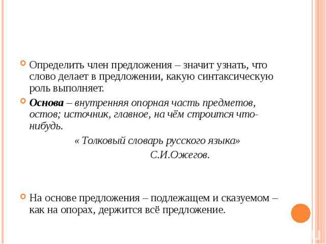 Определить член предложения – значит узнать, что слово делает в предложении, какую синтаксическую роль выполняет.Основа – внутренняя опорная часть предметов, остов; источник, главное, на чём строится что-нибудь. « Толковый словарь русского языка» С.…