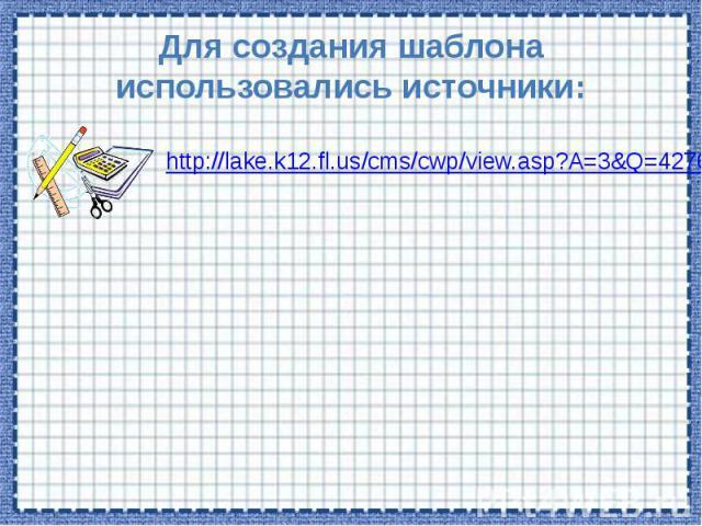 Для создания шаблона использовались источники:http://lake.k12.fl.us/cms/cwp/view.asp?A=3&Q=427619