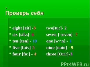 . Проверь себяeight [eit] -8 two[tu:]- 2six [siks] -6 seven ['seven] -7ten [ten]