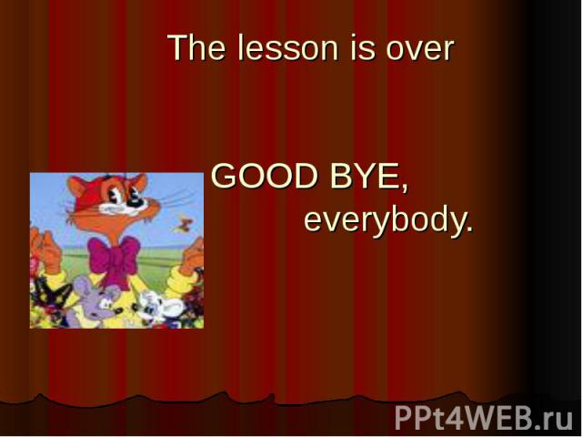 The lesson is overGOOD BYE, everybody.