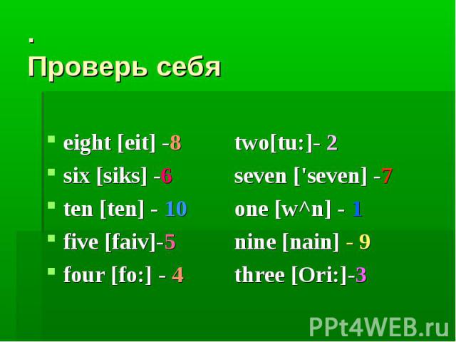 . Проверь себяeight [eit] -8 two[tu:]- 2six [siks] -6 seven ['seven] -7ten [ten] - 10 one [w^n] - 1five [faiv]-5 nine [nain] - 9four [fo:] - 4 three [Ori:]-3