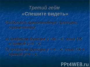 Третий гейм «Спешите видеть»Изобразить криволинейную трапецию, ограниченную:а) г