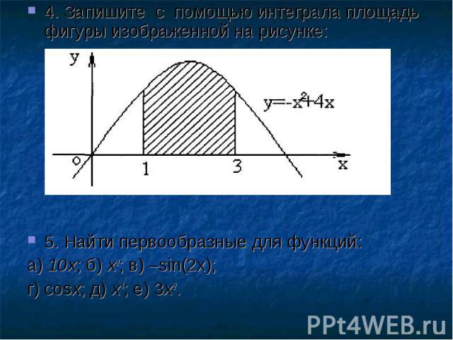 4. Запишите с помощью интеграла площадь фигуры изображенной на рисунке:5. Найти первообразные для функций: а) 10х; б) х2; в) –sin(2x);г) cosx; д) х4; е) 3х2.
