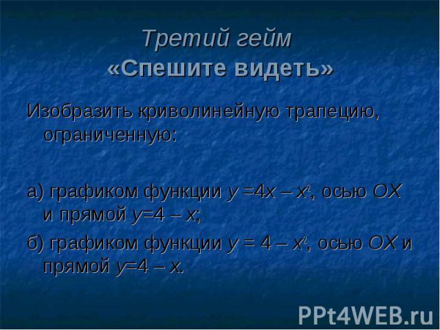Третий гейм «Спешите видеть»Изобразить криволинейную трапецию, ограниченную:а) графиком функции у =4х – х2, осью ОХ и прямой у=4 – х;б) графиком функции у = 4 – х2, осью ОХ и прямой у=4 – х.