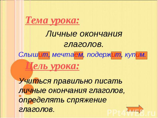 Тема урока:Личные окончания глаголов.Слышит, мечтаем, подержит, купим.Цель урока: Учиться правильно писать личные окончания глаголов, определять спряжение глаголов.