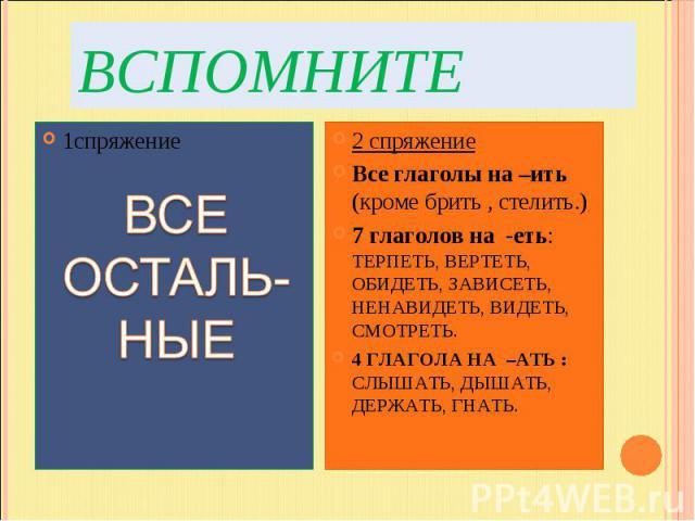 ВспомнитеВСЕ ОСТАЛЬ- НЫЕ2 спряжениеВсе глаголы на –ить (кроме брить , стелить.)7 глаголов на -еть: ТЕРПЕТЬ, ВЕРТЕТЬ, ОБИДЕТЬ, ЗАВИСЕТЬ, НЕНАВИДЕТЬ, ВИДЕТЬ, СМОТРЕТЬ.4 ГЛАГОЛА НА –АТЬ : СЛЫШАТЬ, ДЫШАТЬ, ДЕРЖАТЬ, ГНАТЬ.