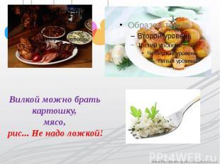 Вилкой можно брать картошку,мясо, рис... Не надо ложкой!