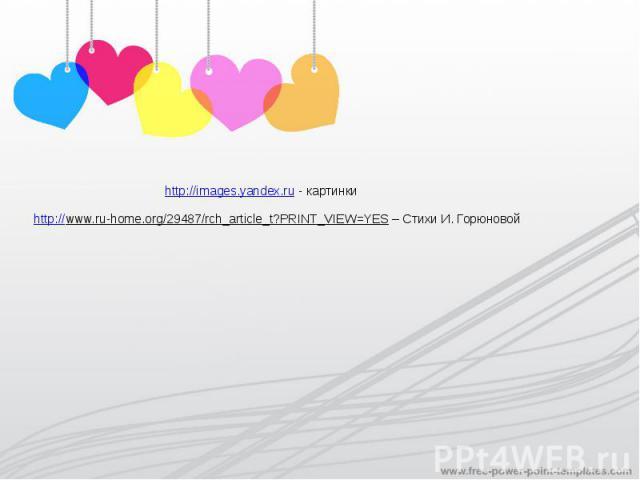 http://images.yandex.ru - картинкиhttp://www.ru-home.org/29487/rch_article_t?PRINT_VIEW=YES – Стихи И. Горюновой