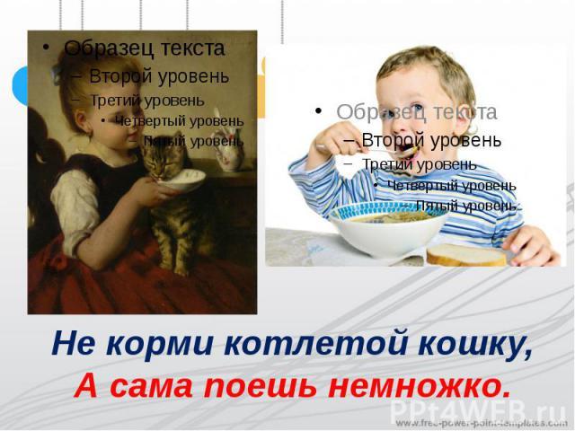 Не корми котлетой кошку,А сама поешь немножко.
