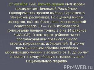 27 октября 1991 Джохар Дудаев был избран президентом Чеченской Республики.Одновр
