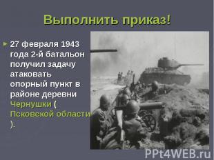 Выполнить приказ!27 февраля 1943 года 2-й батальон получил задачу атаковать опор