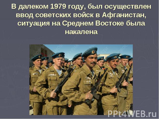 В далеком 1979 году, был осуществлен ввод советских войск в Афганистан, ситуация на Среднем Востоке была накалена