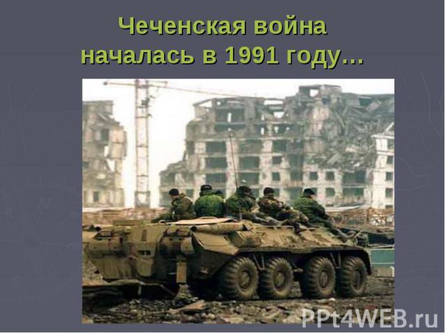Чеченская войнаначалась в 1991 году…