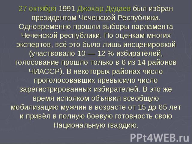 27 октября 1991 Джохар Дудаев был избран президентом Чеченской Республики.Одновременно прошли выборы парламента Чеченской республики. По оценкам многих экспертов, всё это было лишь инсценировкой (участвовало 10— 12% избирателей, голосование прошло…