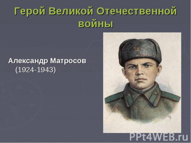 Герой Великой Отечественной войны Александр Матросов (1924-1943)