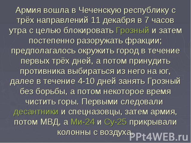 Армия вошла в Чеченскую республику с трёх направлений 11 декабря в 7 часов утра с целью блокировать Грозный и затем постепенно разоружать фракции; предполагалось окружить город в течение первых трёх дней, а потом принудить противника выбираться из н…