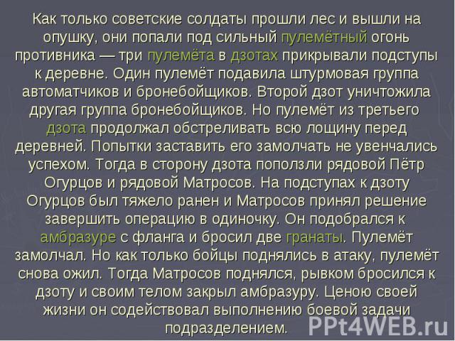 Как только советские солдаты прошли лес и вышли на опушку, они попали под сильный пулемётный огонь противника— три пулемёта в дзотах прикрывали подступы к деревне. Один пулемёт подавила штурмовая группа автоматчиков и бронебойщиков. Второй дзот уни…
