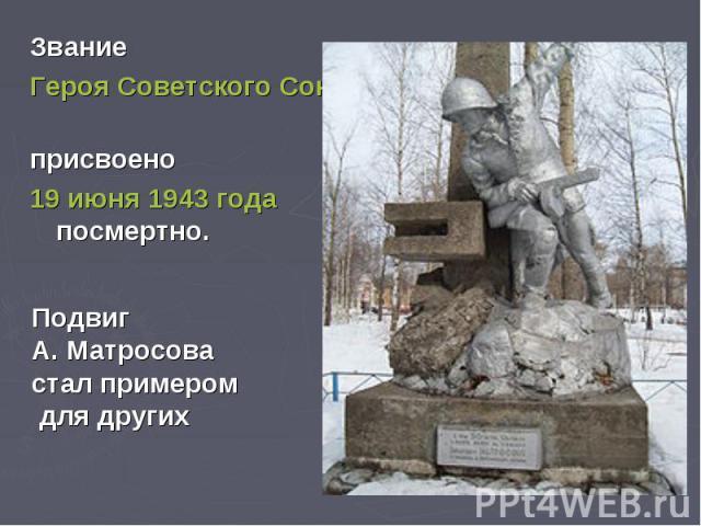 Звание Героя Советского Союза присвоено 19 июня 1943 года посмертно.Подвиг А. Матросова стал примером для других