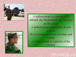 A militaryman is a person who defends the Motherland. He services in the army.A