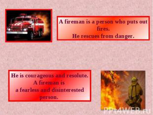 A fireman is a person who puts out fires.He rescues from danger.He is courageous