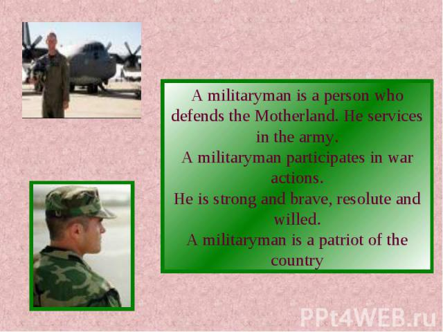 A militaryman is a person who defends the Motherland. He services in the army.A militaryman participates in war actions.He is strong and brave, resolute and willed.A militaryman is a patriot of the country