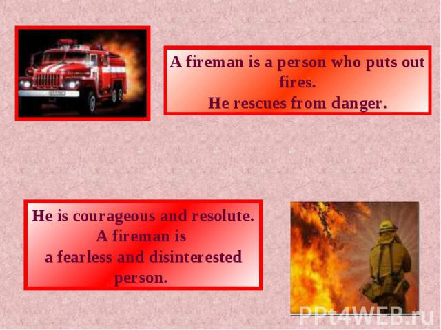 A fireman is a person who puts out fires.He rescues from danger.He is courageous and resolute. A fireman is a fearless and disinterested person.