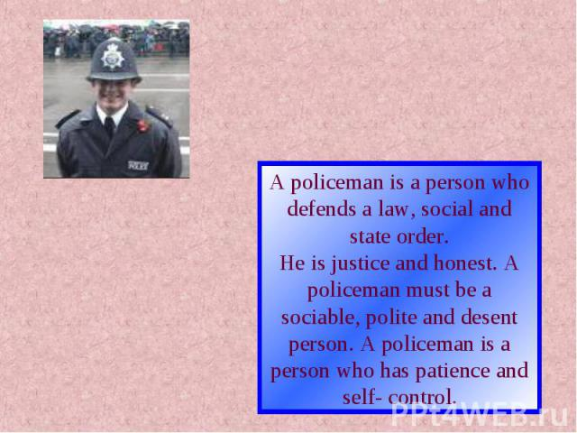 A policeman is a person who defends a law, social and state order.He is justice and honest. A policeman must be a sociable, polite and desentperson. A policeman is a person who has patience and self- control.