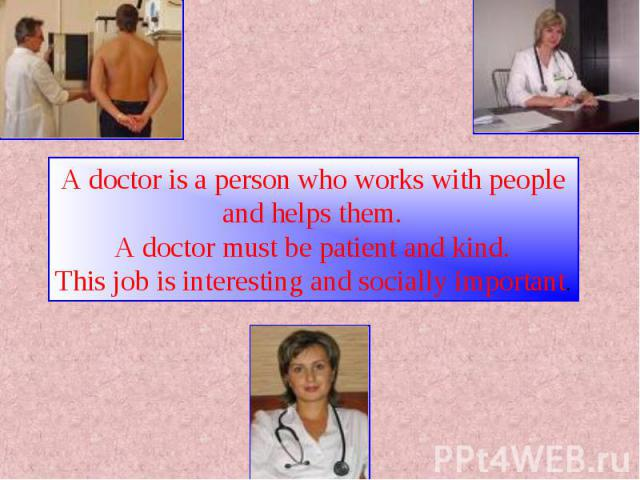 A doctor is a person who works with people and helps them.A doctor must be patient and kind.This job is interesting and socially important.