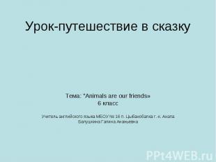 """Урок-путешествие в сказку Тема: """"Animals are our friends» 6 класс Учитель англий"""