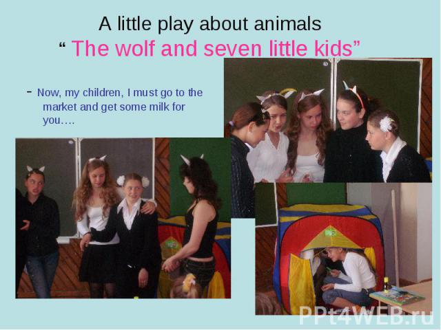 """A little play about animals"""" The wolf and seven little kids""""- Now, my children, I must go to the market and get some milk for you…."""