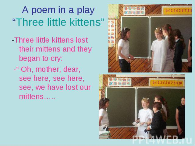 """A poem in a play""""Three little kittens""""-Three little kittens lost their mittens and they began to cry: -"""" Oh, mother, dear, see here, see here, see, we have lost our mittens….."""