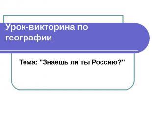 """Урок-викторина по географии Тема: """"Знаешь ли ты Россию?"""""""