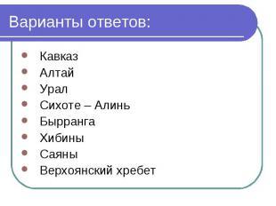 Варианты ответов: Кавказ Алтай Урал Сихоте – Алинь Бырранга Хибины Саяны Верхоян