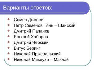 Варианты ответов: Семен Дежнев Петр Семенов Тянь – Шанский Дмитрий Папанов Ерофе