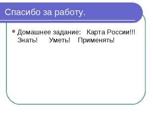 Спасибо за работу.Домашнее задание: Карта России!!! Знать! Уметь! Применять!