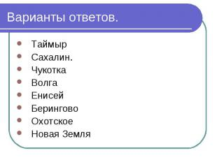 Варианты ответов. Таймыр Сахалин. Чукотка Волга Енисей Берингово Охотское Новая