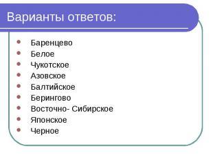 Варианты ответов: Баренцево Белое Чукотское Азовское Балтийское Берингово Восточ
