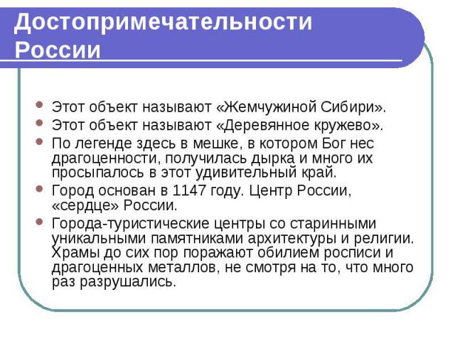 Достопримечательности России Этот объект называют «Жемчужиной Сибири». Этот объект называют «Деревянное кружево». По легенде здесь в мешке, в котором Бог нес драгоценности, получилась дырка и много их просыпалось в этот удивительный край. Город осно…