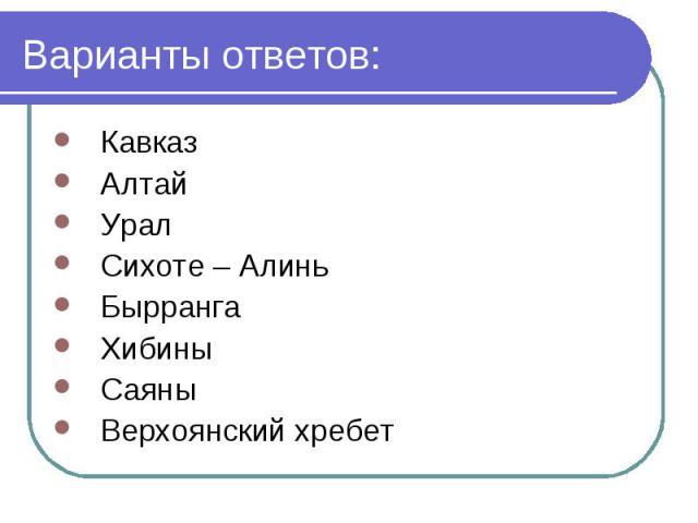 Варианты ответов: Кавказ Алтай Урал Сихоте – Алинь Бырранга Хибины Саяны Верхоянский хребет