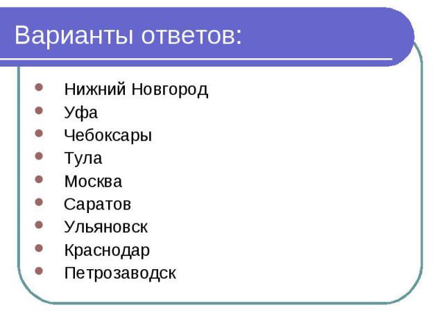Варианты ответов: Нижний Новгород Уфа Чебоксары Тула Москва Саратов Ульяновск Краснодар Петрозаводск