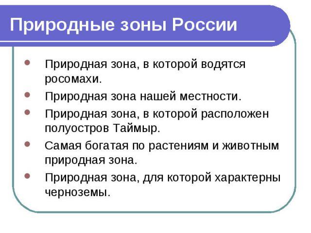 Природные зоны России Природная зона, в которой водятся росомахи. Природная зона нашей местности. Природная зона, в которой расположен полуостров Таймыр. Самая богатая по растениям и животным природная зона. Природная зона, для которой характерны че…
