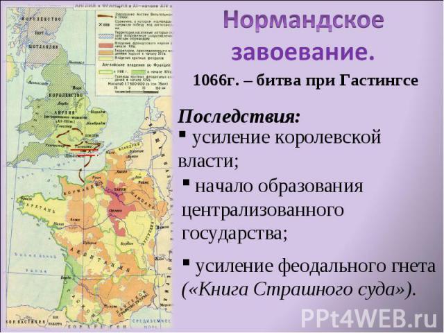 Нормандское завоевание. усиление королевской власти; начало образования централизованного государства; усиление феодального гнета («Книга Страшного суда»).