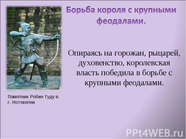 Борьба короля с крупными феодалами.Опираясь на горожан, рыцарей, духовенство, королевская власть победила в борьбе с крупными феодалами.