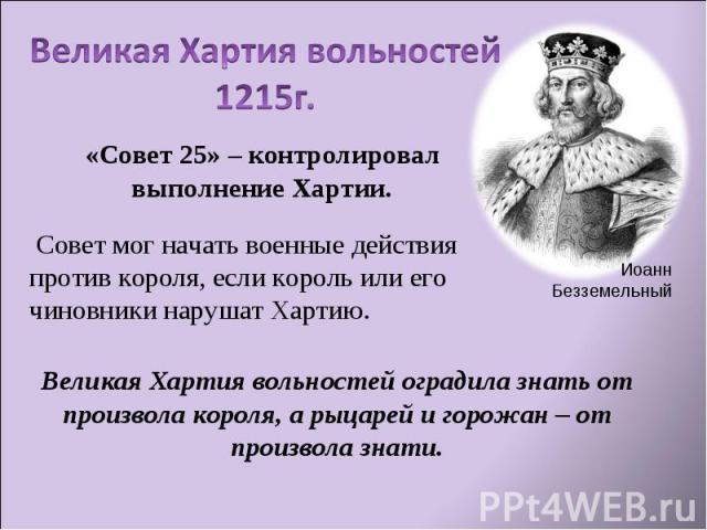 Великая Хартия вольностей1215г.«Совет 25» – контролировал выполнение Хартии. Совет мог начать военные действия против короля, если король или его чиновники нарушат Хартию.Великая Хартия вольностей оградила знать от произвола короля, а рыцарей и горо…