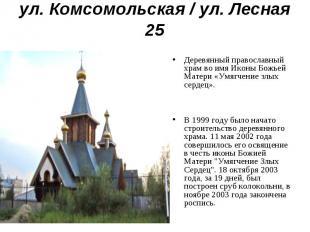 ул. Комсомольская / ул. Лесная 25Деревянный православный храм во имя Иконы Божье