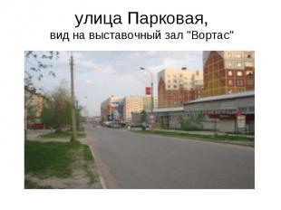 """улица Парковая, вид на выставочный зал """"Вортас"""""""