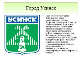Город УсинскГерб имеет форму щита. Зелёный фон щита символизирует лесные богатст