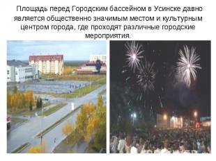 Площадь перед Городским бассейном вУсинскедавно является общественно значимым
