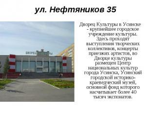 ул. Нефтяников 35Дворец Культуры в Усинске - крупнейшее городское учреждение кул