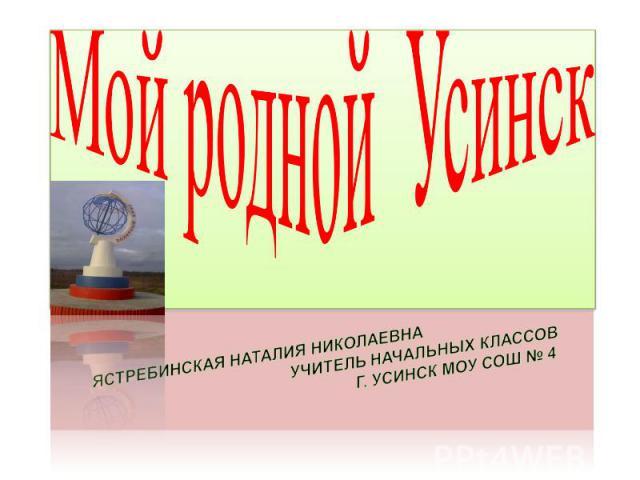 Мой родной Усинск Ястребинская Наталия Николаевна учитель начальных классов г. Усинск МОУ СОШ № 4